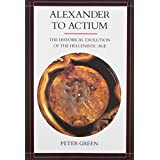 Alexander to Actium: The Historical Evolution of the Hellenistic Age ~ Peter Green