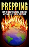 Prepping: How To Survive : Natural Disasters, Nuclear Wars and The End Of The World (Prepper, Survival Guide, Off The Grid, Disaster Relief, Preppers Guide, ... Self Sufficiency) (English Edition)