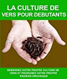 img - for LA CULTURE DE VERS POUR DEBUTANTS: DEMARREZ VOTRE PROPRE CULTURE DE VERS ET PRODUISEZ VOTRE PROPRE ENGRAIS ORGANIQUE (French Edition) book / textbook / text book