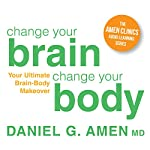 Change Your Brain, Change Your Body: Your Ultimate Brain-Body Makeover | Daniel G. Amen
