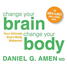 Change Your Brain, Change Your Body: Your Ultimate Brain-Body Makeover  by Daniel G. Amen Narrated by Daniel G. Amen