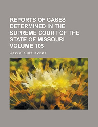 Reports of Cases Determined in the Supreme Court of the State of Missouri Volume 105