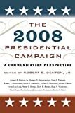 The 2008 Presidential Campaign: A Communication Perspective (Communication, Media, and Politics)