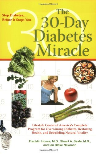 The 30-Day Diabetes Miracle: Lifestyle Center of America's Complete Program for Overcoming Diabetes, Restoring Health, and Rebuilding Natural Vitality: Franklin House, Stuart A. Seale, Ian Blake Newman: 9780399534768: Amazon.com: Books