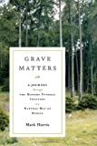 Grave Matters: A Journey Through the Modern Funeral Industry to a Natural Way of Burial (0743277686) by Harris, Mark