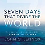 Seven Days That Divide the World: The Beginning According to Genesis and Science | John C. Lennox