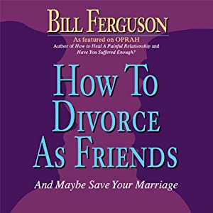 How to Divorce as Friends...And Maybe Save Your Marriage | [Bill Ferguson]