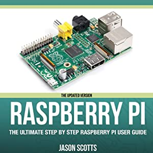 Raspberry Pi: The Ultimate Step by Step Raspberry Pi User Guide (The Updated Version ) | [Scotts Jason]