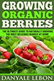 Gardening: Growing Organic Berries: The Ultimate Guide to Naturally Growing the Most Delicious Berries at Home (Healthy, Natural, and Organic Berry Gardening for Beginners)