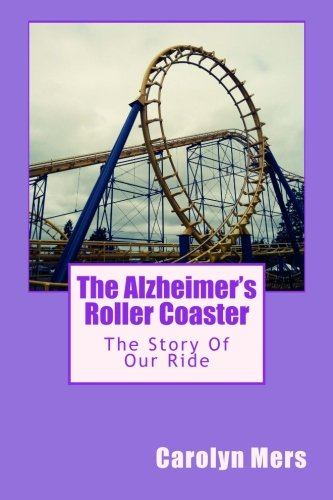 The Alzheimer's Roller Coaster: The Story Of Our Ride As Told By: Carolyn Mers
