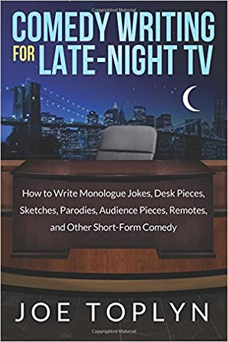 Comedy Writing for Late-Night TV: How to Write Monologue Jokes, Desk Pieces, Sketches, Parodies, Audience Pieces, Remotes, and Other Short-Form Comedy written by Joe Toplyn