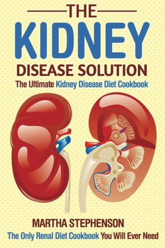 The Kidney Disease Solution, The Ultimate Kidney Disease Diet Cookbook: The Only Renal Diet Cookbook You Will Ever Need by Martha Stephenson