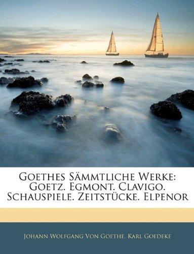 Goethes Sämmtliche Werke: Goetz. Egmont. Clavigo. Schauspiele. Zeitstücke. Elpenor