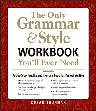 The Only Grammar & Style Workbook You'll Ever Need: A One-Stop Practice and Exercise Book for Perfect Writing written by Susan Thurman