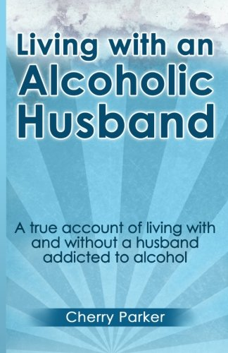 Living with an Alcoholic Husband: A true account of living with and without a husband addicted to alcohol.