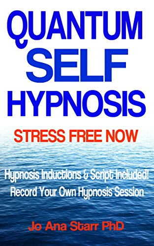 Book: QUANTUM SELF HYPNOSIS STRESS FREE NOW - Hypnosis Script & Inductions Included! by Jo Ana Starr, PhD