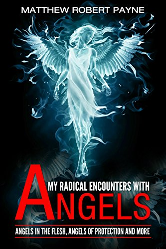 my-radical-encounters-with-angels-angels-in-the-flesh-angels-of-protection-and-more-english-edition