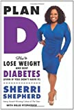 Plan D: How to Tackle Your Sugar Sensitivity, Lose Weight, and Live Right Before and After Diabetes by Sherri Shepherd (April 22 2013)