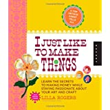 I Just Like to Make Things: Learn the Secrets to Making Money while Staying Passionate about your Art and Craft ~ Lilla Rogers