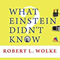 What Einstein Didn't Know: Scientific Answers to Everyday Questions Audiobook by Robert L. Wolke Narrated by Sean Runnette