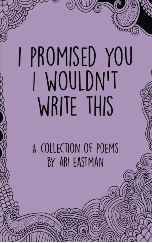 I Promised You I Wouldn't Write This, by Ari Eastman