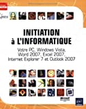 Initiation a l'Informatique - Votre PC, Windows Vista, Word 2007, Excel 2007, Internet Explorer 7 et Outlook 2007