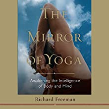 The Mirror of Yoga: Awakening the Intelligence of Body and Mind (       UNABRIDGED) by Richard Freeman Narrated by Erin Moon