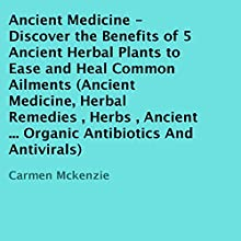 Ancient Medicine: Discover the Benefits of 5 Ancient Herbal Plants to Ease and Heal Common Ailments (       UNABRIDGED) by Carmen Mckenzie Narrated by Trevor Clinger