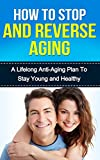 How to Stop and Reverse Aging: A Lifelong Anti-Aging Plan to Stay Young and Healthy (Anti-Aging Secrets)