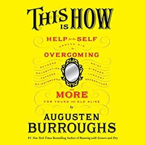 This Is How: Proven Aid in Overcoming Shyness, Molestation, Fatness, Spinsterhood, Grief, Disease, Lushery, Decrepitude & More. For Young and Old Alike | [Augusten Burroughs]