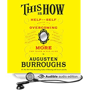 Proven Aid in Overcoming Shyness, Molestation, Fatness, Spinsterhood, Grief, Disease, Lushery, Decrepitude & More. For Young and Old Alike - Augusten Burroughs