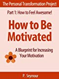 How to Be Motivated: A Blueprint for Increasing Your Motivation (The Personal Transformation Project: Part 1 How to Feel Awesome! Book 2)