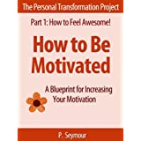 How to Be Motivated: A Blueprint for Increasing Your Motivation (The Personal Transformation Project: Part 1 How to Feel Awesome!) ~ P. Seymour