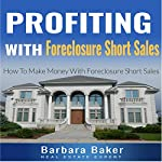 Profiting with Foreclosure Short Sales: How to Make Money with Foreclosure Short Sales | Barbara Baker