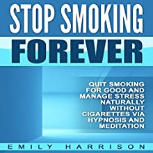 Stop Smoking Forever: Quit Smoking for Good and Manage Stress Naturally Without Cigarettes via Hypnosis and Meditation Speech by Emily Harrison Narrated by  SereneDream Studios