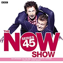 The Now Show: Series 45: Six episodes of the BBC Radio 4 topical comedy  by Steve Punt, Hugh Dennis Narrated by full cast, Steve Punt, Hugh Dennis