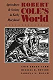 Robert Coles World: Agriculture and Society in Early Maryland (Published for the Omohundro Institute of Early American History and Culture, Williamsburg, Virginia)