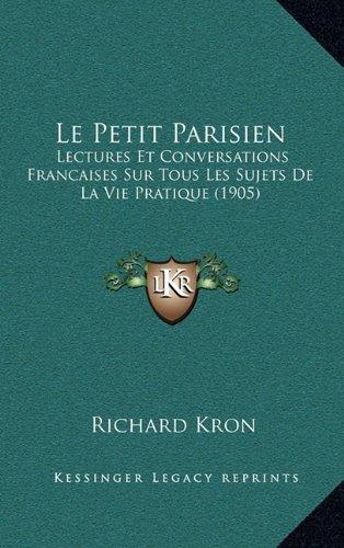 Le Petit Parisien: Lectures Et Conversations Francaises Sur Tous Les Sujets de La Vie Pratique (1905)