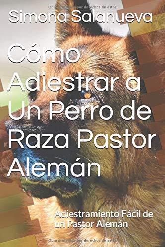 Cómo Adiestrar a Un Perro de Raza Pastor Alemán Adiestramiento Fácil de un Pastor Alemán  [Salanueva, Simona] (Tapa Blanda)