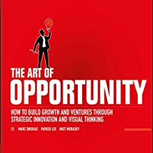 The Art of Opportunity: How to Build Growth and Ventures Through Strategic Innovation and Visual Thinking Audiobook by Marc Sniukas, Parker Lee, Matt Morasky Narrated by Tim Andres Pabon