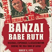 Banzai Babe Ruth: Baseball, Espionage, and the Assassination during the 1934 Tour of Japan (       UNABRIDGED) by Robert K. Fitts Narrated by Robin Bloodworth