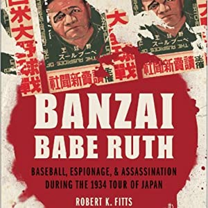 Banzai Babe Ruth: Baseball, Espionage, and the Assassination during the 1934 Tour of Japan | [Robert K. Fitts]