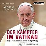 Der Kämpfer im Vatikan: Papst Franziskus und sein mutiger Weg | Andreas Englisch
