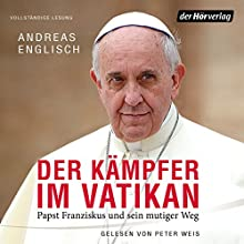 Der Kämpfer im Vatikan: Papst Franziskus und sein mutiger Weg Hörbuch von Andreas Englisch Gesprochen von: Peter Weis