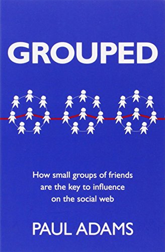 Grouped:How small groups of friends are the key to influence on the   social web (Voices That Matter)