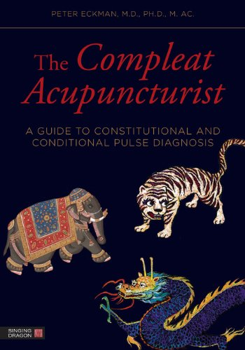 Foreword by William R. Morris PETER ECKMAN - The Compleat Acupuncturist: A Guide to Constitutional and Conditional Pulse Diagnosis