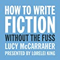 How to Write Fiction Without the Fuss Audiobook by Lucy McCarraher Narrated by Lorelei King