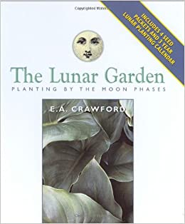 The Lunar Garden Planting By The Moon Phases Capital Lifestyles E A Crawford 9781892123367
