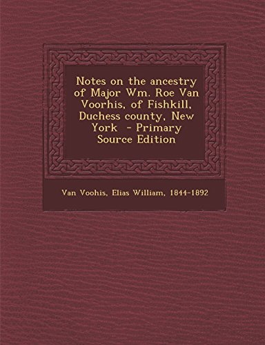 Notes on the Ancestry of Major Wm. Roe Van Voorhis, of Fishkill, Duchess County, New York - Primary Source Edition