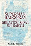 Superman, Hairspray And The Greatest Goat on Earth (0595402127) by Johnson, Mark